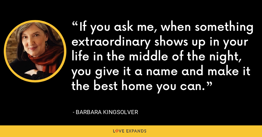 If you ask me, when something extraordinary shows up in your life in the middle of the night, you give it a name and make it the best home you can. - Barbara Kingsolver
