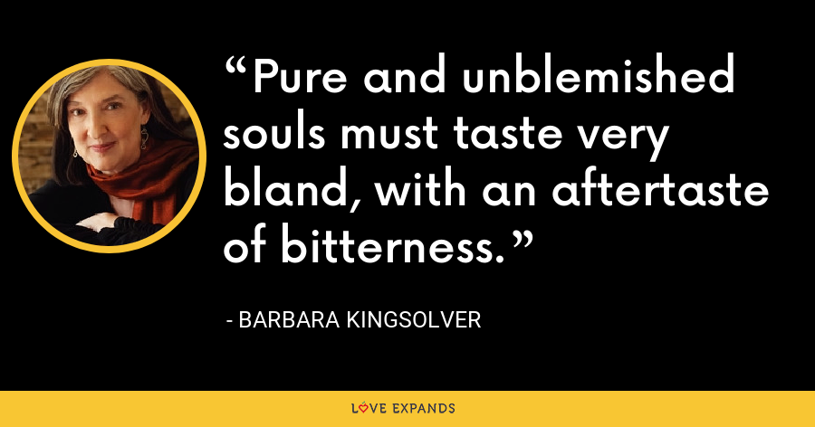 Pure and unblemished souls must taste very bland, with an aftertaste of bitterness. - Barbara Kingsolver