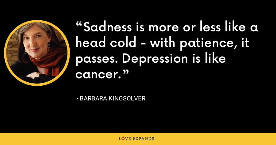 Sadness is more or less like a head cold - with patience, it passes. Depression is like cancer. - Barbara Kingsolver