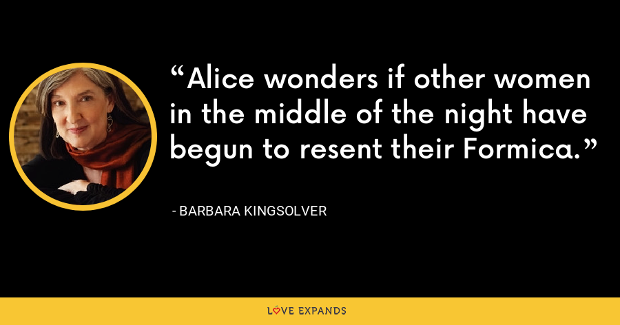 Alice wonders if other women in the middle of the night have begun to resent their Formica. - Barbara Kingsolver