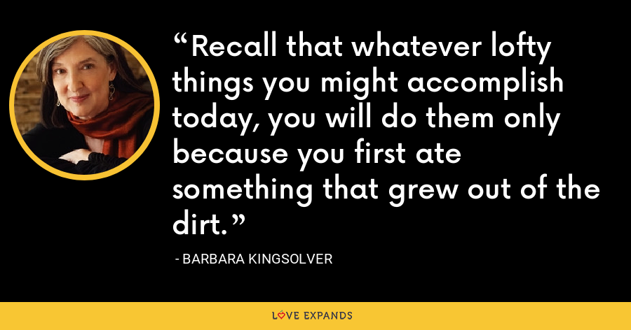 Recall that whatever lofty things you might accomplish today, you will do them only because you first ate something that grew out of the dirt. - Barbara Kingsolver