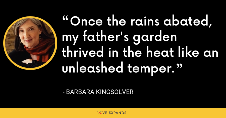 Once the rains abated, my father's garden thrived in the heat like an unleashed temper. - Barbara Kingsolver
