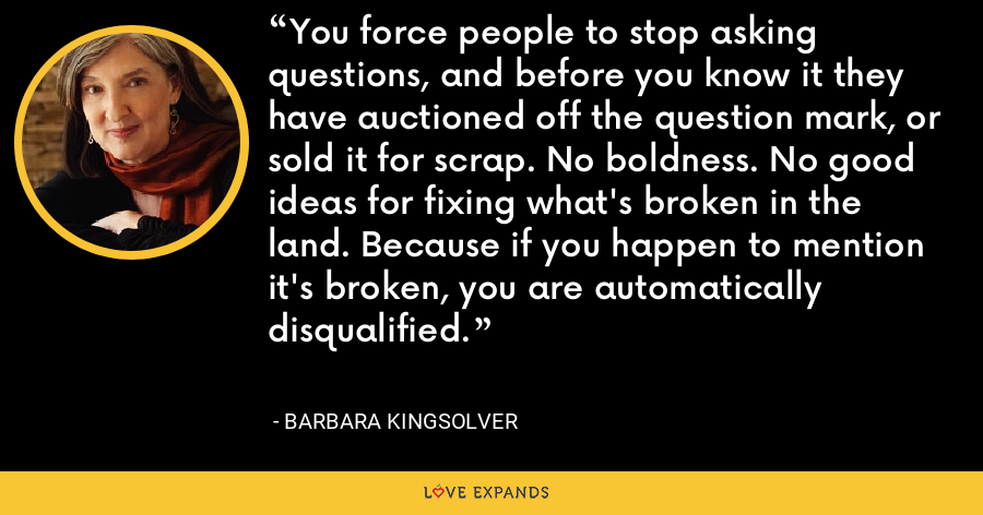You force people to stop asking questions, and before you know it they have auctioned off the question mark, or sold it for scrap. No boldness. No good ideas for fixing what's broken in the land. Because if you happen to mention it's broken, you are automatically disqualified. - Barbara Kingsolver