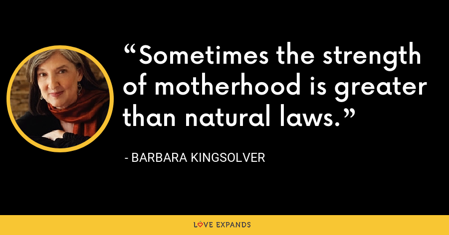 Sometimes the strength of motherhood is greater than natural laws. - Barbara Kingsolver