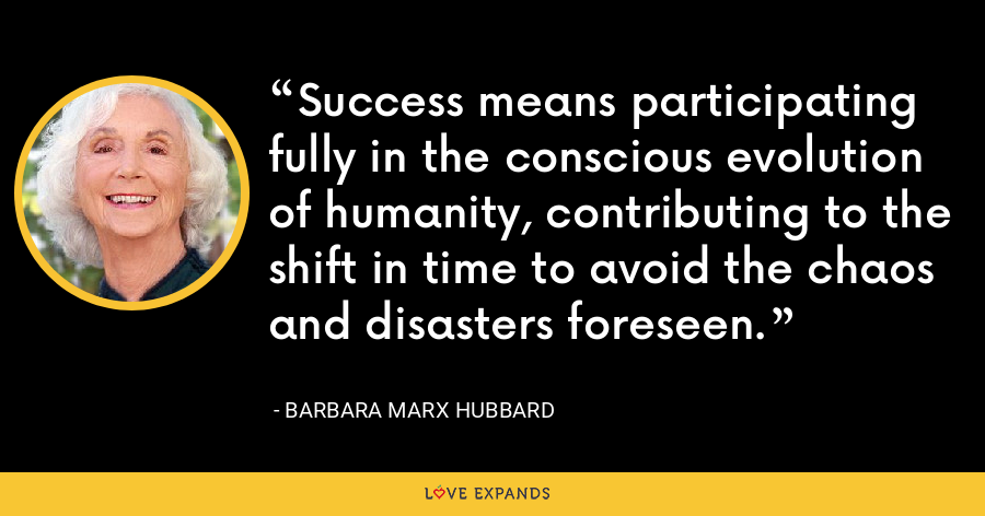 Success means participating fully in the conscious evolution of humanity, contributing to the shift in time to avoid the chaos and disasters foreseen. - Barbara Marx Hubbard