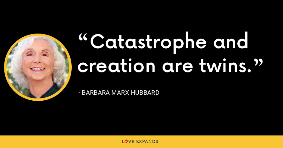 Catastrophe and creation are twins. - Barbara Marx Hubbard