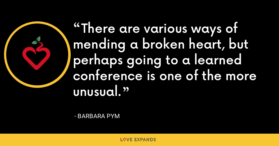 There are various ways of mending a broken heart, but perhaps going to a learned conference is one of the more unusual. - Barbara Pym