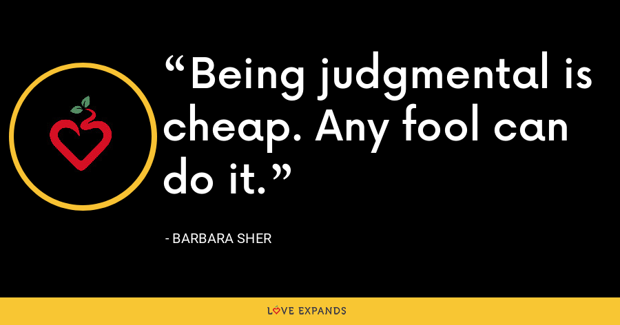 Being judgmental is cheap. Any fool can do it. - Barbara Sher