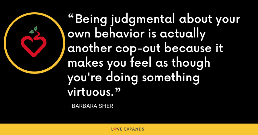 Being judgmental about your own behavior is actually another cop-out because it makes you feel as though you're doing something virtuous. - Barbara Sher