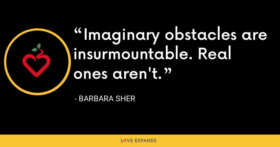 Imaginary obstacles are insurmountable. Real ones aren't. - Barbara Sher
