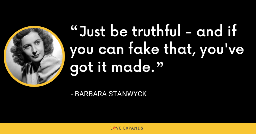 Just be truthful - and if you can fake that, you've got it made. - Barbara Stanwyck