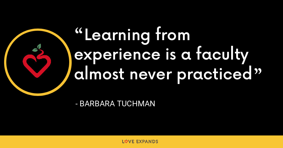 Learning from experience is a faculty almost never practiced - Barbara Tuchman