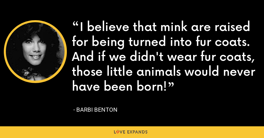 I believe that mink are raised for being turned into fur coats. And if we didn't wear fur coats, those little animals would never have been born! - Barbi Benton