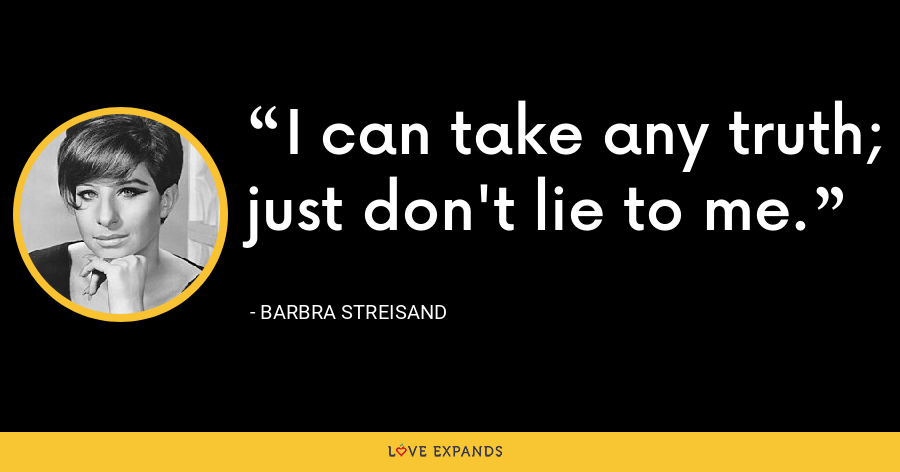 I can take any truth; just don't lie to me. - Barbra Streisand