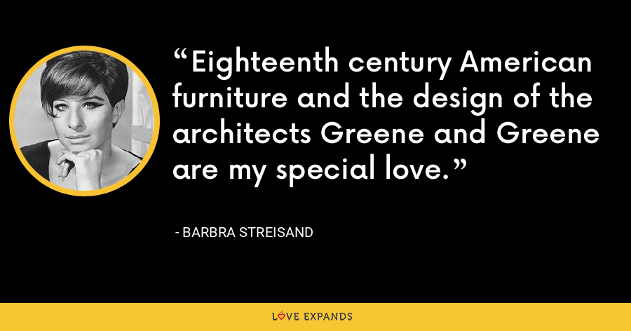 Eighteenth century American furniture and the design of the architects Greene and Greene are my special love. - Barbra Streisand
