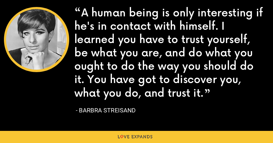 A human being is only interesting if he's in contact with himself. I learned you have to trust yourself, be what you are, and do what you ought to do the way you should do it. You have got to discover you, what you do, and trust it. - Barbra Streisand