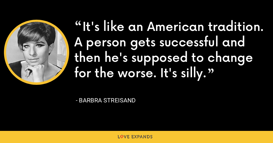 It's like an American tradition. A person gets successful and then he's supposed to change for the worse. It's silly. - Barbra Streisand