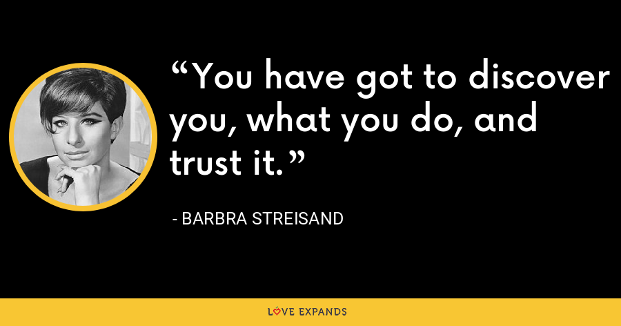 You have got to discover you, what you do, and trust it. - Barbra Streisand