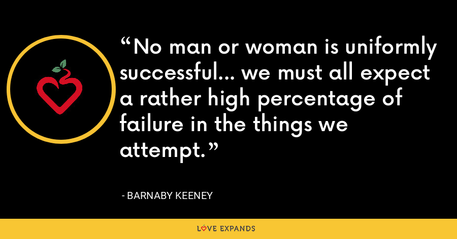 No man or woman is uniformly successful... we must all expect a rather high percentage of failure in the things we attempt. - Barnaby Keeney