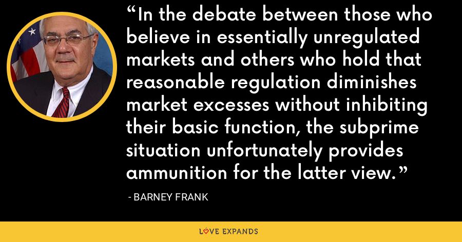 In the debate between those who believe in essentially unregulated markets and others who hold that reasonable regulation diminishes market excesses without inhibiting their basic function, the subprime situation unfortunately provides ammunition for the latter view. - Barney Frank