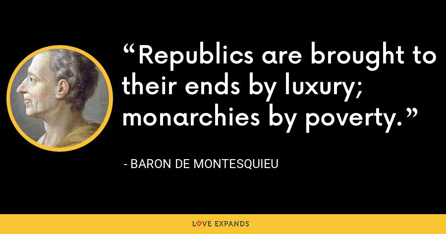Republics are brought to their ends by luxury; monarchies by poverty. - Baron de Montesquieu