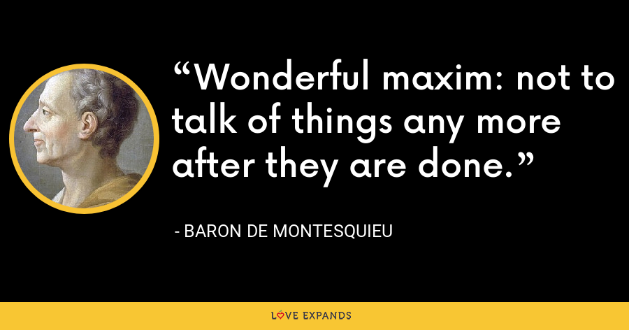 Wonderful maxim: not to talk of things any more after they are done. - Baron de Montesquieu
