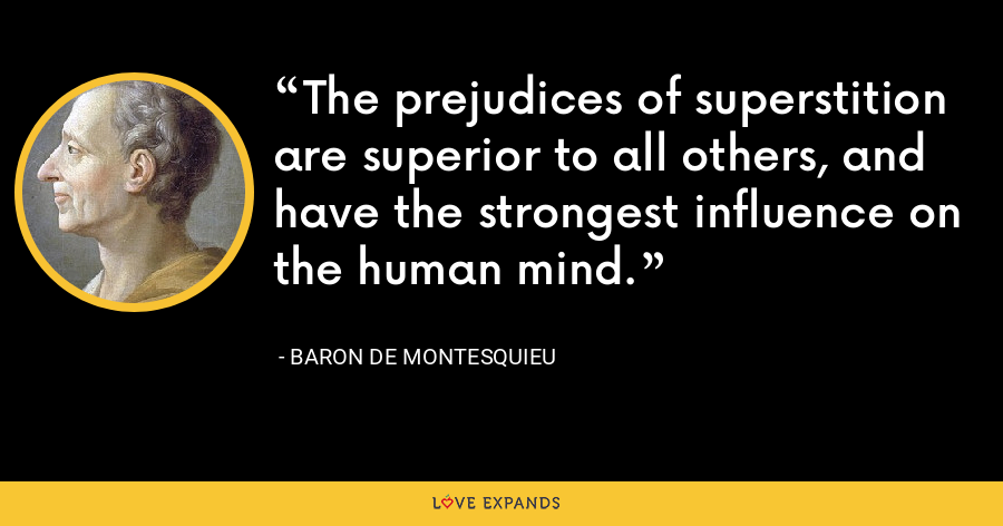 The prejudices of superstition are superior to all others, and have the strongest influence on the human mind. - Baron de Montesquieu