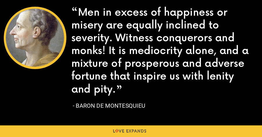Men in excess of happiness or misery are equally inclined to severity. Witness conquerors and monks! It is mediocrity alone, and a mixture of prosperous and adverse fortune that inspire us with lenity and pity. - Baron de Montesquieu