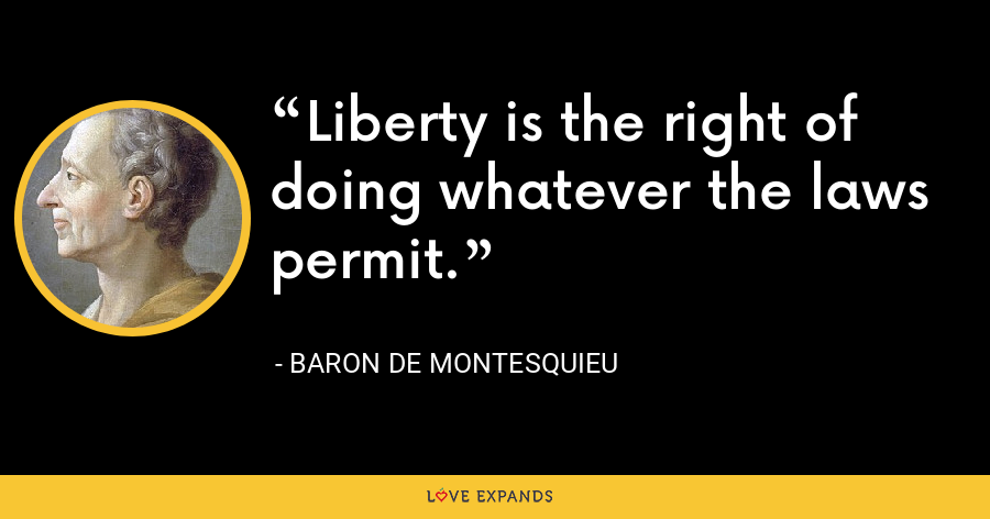 Liberty is the right of doing whatever the laws permit. - Baron de Montesquieu