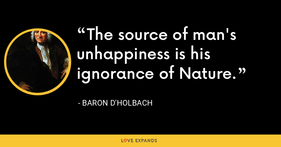 The source of man's unhappiness is his ignorance of Nature. - Baron d'Holbach