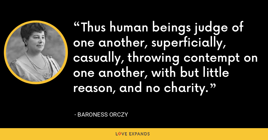 Thus human beings judge of one another, superficially, casually, throwing contempt on one another, with but little reason, and no charity. - Baroness Orczy