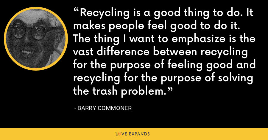 Recycling is a good thing to do. It makes people feel good to do it. The thing I want to emphasize is the vast difference between recycling for the purpose of feeling good and recycling for the purpose of solving the trash problem. - Barry Commoner