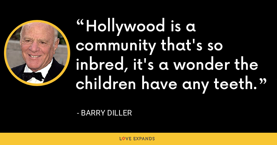 Hollywood is a community that's so inbred, it's a wonder the children have any teeth. - Barry Diller