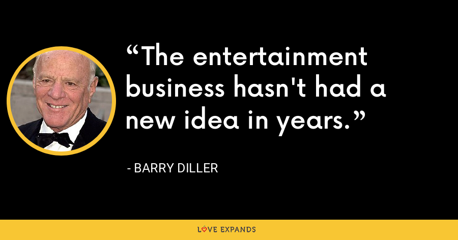 The entertainment business hasn't had a new idea in years. - Barry Diller