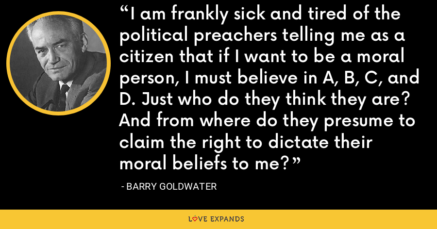 I am frankly sick and tired of the political preachers telling me as a citizen that if I want to be a moral person, I must believe in A, B, C, and D. Just who do they think they are? And from where do they presume to claim the right to dictate their moral beliefs to me? - Barry Goldwater
