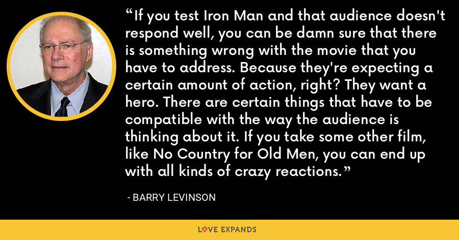 If you test Iron Man and that audience doesn't respond well, you can be damn sure that there is something wrong with the movie that you have to address. Because they're expecting a certain amount of action, right? They want a hero. There are certain things that have to be compatible with the way the audience is thinking about it. If you take some other film, like No Country for Old Men, you can end up with all kinds of crazy reactions. - Barry Levinson