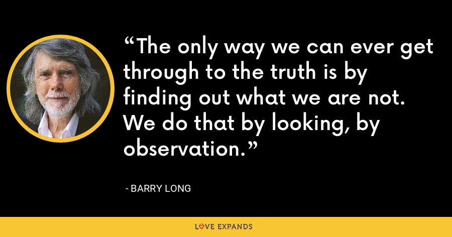 The only way we can ever get through to the truth is by finding out what we are not. We do that by looking, by observation. - Barry Long