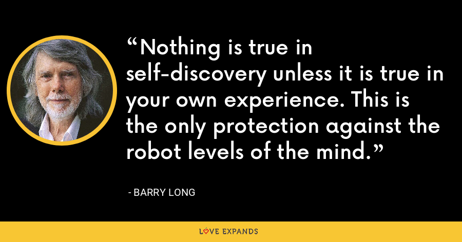 Nothing is true in self-discovery unless it is true in your own experience. This is the only protection against the robot levels of the mind. - Barry Long