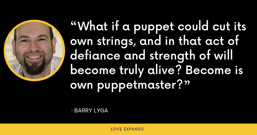 What if a puppet could cut its own strings, and in that act of defiance and strength of will become truly alive? Become is own puppetmaster? - Barry Lyga