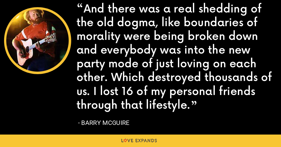 And there was a real shedding of the old dogma, like boundaries of morality were being broken down and everybody was into the new party mode of just loving on each other. Which destroyed thousands of us. I lost 16 of my personal friends through that lifestyle. - Barry McGuire