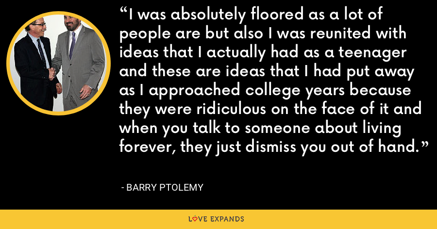 I was absolutely floored as a lot of people are but also I was reunited with ideas that I actually had as a teenager and these are ideas that I had put away as I approached college years because they were ridiculous on the face of it and when you talk to someone about living forever, they just dismiss you out of hand. - Barry Ptolemy