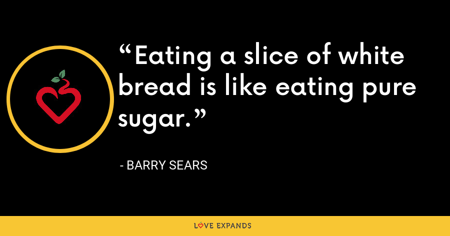 Eating a slice of white bread is like eating pure sugar. - Barry Sears