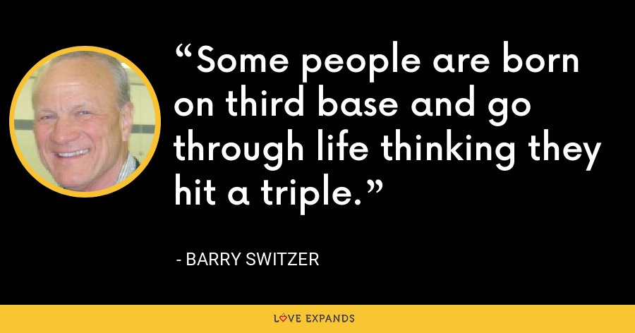 Some people are born on third base and go through life thinking they hit a triple. - Barry Switzer