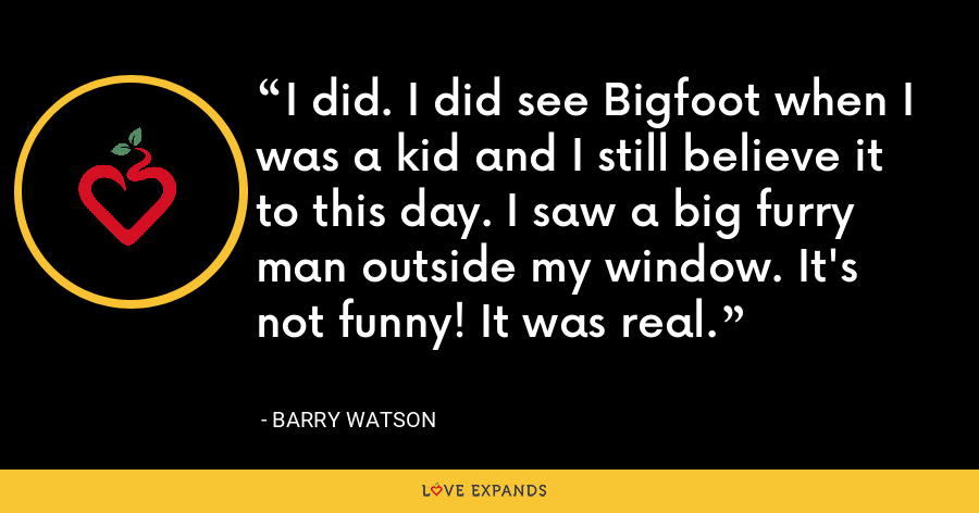 I did. I did see Bigfoot when I was a kid and I still believe it to this day. I saw a big furry man outside my window. It's not funny! It was real. - Barry Watson