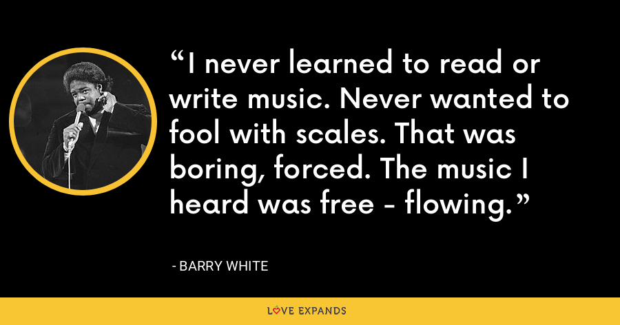 I never learned to read or write music. Never wanted to fool with scales. That was boring, forced. The music I heard was free - flowing. - Barry White