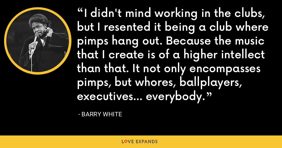 I didn't mind working in the clubs, but I resented it being a club where pimps hang out. Because the music that I create is of a higher intellect than that. It not only encompasses pimps, but whores, ballplayers, executives... everybody. - Barry White