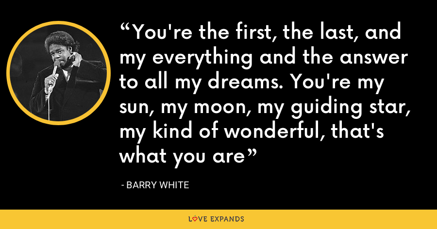 You're the first, the last, and my everything and the answer to all my dreams. You're my sun, my moon, my guiding star, my kind of wonderful, that's what you are - Barry White