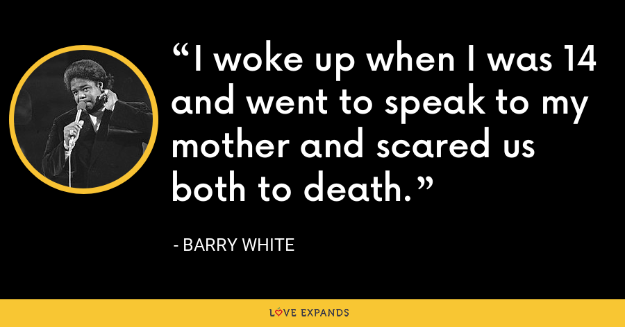 I woke up when I was 14 and went to speak to my mother and scared us both to death. - Barry White