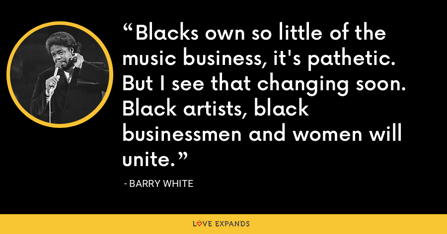 Blacks own so little of the music business, it's pathetic. But I see that changing soon. Black artists, black businessmen and women will unite. - Barry White