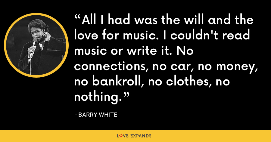 All I had was the will and the love for music. I couldn't read music or write it. No connections, no car, no money, no bankroll, no clothes, no nothing. - Barry White